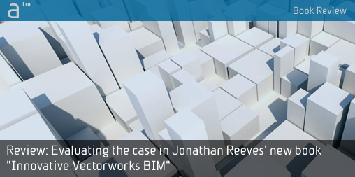 """Review: Evaluating the case in Jonathan Reeves' new book """"Innovative Vectorworks BIM"""""""
