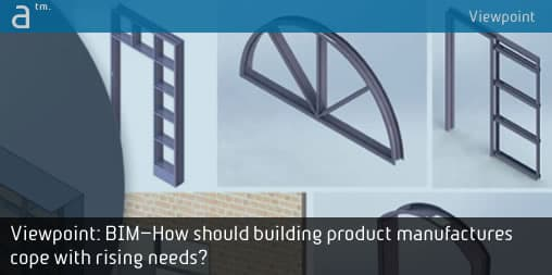 Viewpoint: BIM—How should building product manufacturers cope with rising needs?
